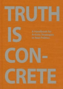 Truth is Concrete - a Handbook for Artistic Strategies in Real Politics