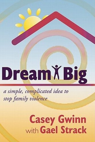 Dream Big: A Simple, Complicated Idea to Stop Family Violence by Casey Gwinn.
